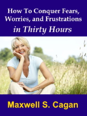 How To Conquer Fears, Worries, and Frustrations in Thirty Hours